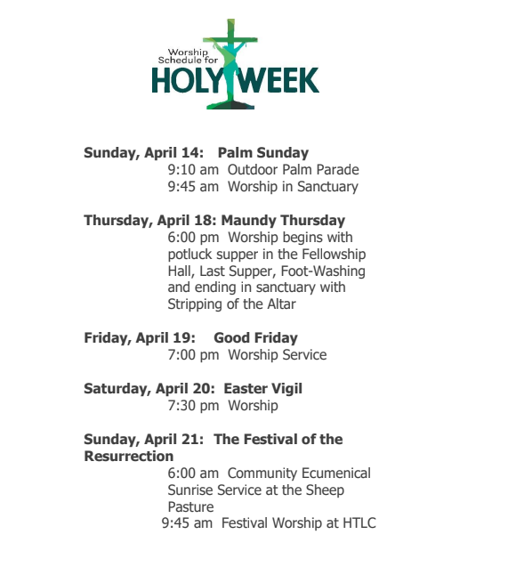 Sunday, April 14 - Palm Sunday / 9:10 am Outdoor Palm Parade / 9:45 am Worship in Sanctuary Thursday, April 18 - Maundy Thursday / 6:00 pm Worship begins with potluck supper in the Fellowship Hall, Last Supper, Foot-Washing and ending in sanctuary with Stripping of the Altar Friday, April 19 - Good Friday / 7:00 pm Worship Service Saturday, April 20: Easter Vigil / 7:30 pm Worship Sunday, April 21 - The Festival of the Resurrection / 6:00 am Community Ecumenical Sunrise Service at the Sheep Pasture / 9:45 am Festival Worship at HTLC